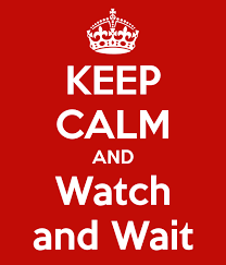 keep calm and watch and wait